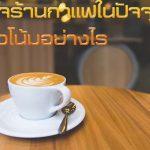 ธุรกิจร้านกาแฟในปัจจุบัน มีแนวโน้มอย่างไร